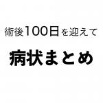 [胃全摘]術後100日を迎えて ①病状まとめ