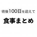 [胃全摘]術後100日を迎えて ②食事まとめ