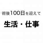 [胃全摘]術後100日を迎えて ③生活・仕事